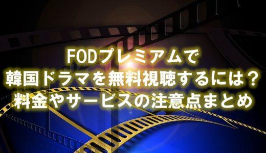 FODプレミアムで韓国ドラマを無料視聴する方法!料金やサービスの注意点まとめ