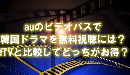 auビデオパスを利用して韓国ドラマを無料視聴する方法は?dTVと比べてどっちがお得?
