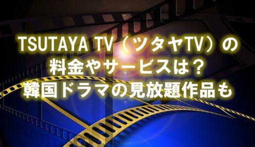 TSUTAYA TV(ツタヤTV)の料金やサービスは?韓国ドラマの見放題作品についても調査