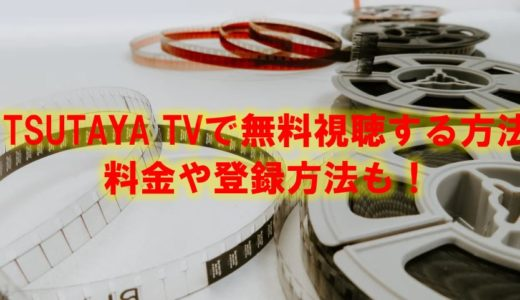 TSUTAYA TV(ツタヤTV)で無料視聴する方法は?料金や登録方法を詳しく解説!