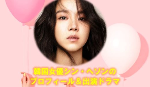 韓国女優シン・ヘソン(シンヘソン)の出演ドラマや2020年現在の最新情報まとめ