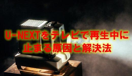 U-NEXT(ユーネクスト)をテレビで見る場合に止まる原因と解決方法!